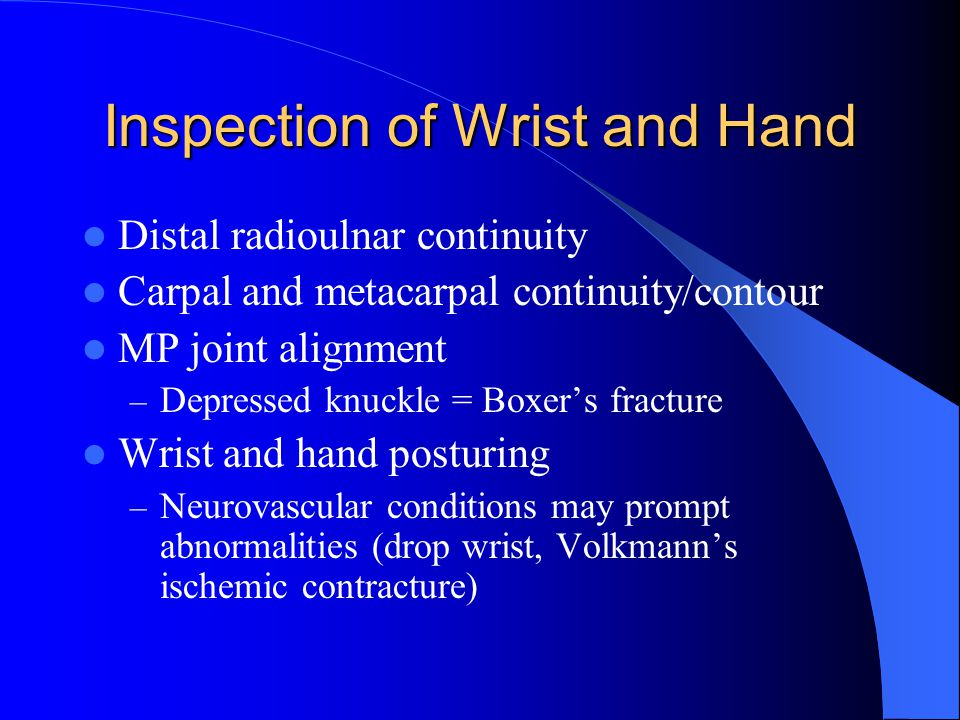 Inspection of Wrist and Hand Distal radioulnar continuity Carpal and metacarpal continuity/contour MP joint alignment – Depressed knuckle = Boxer's fracture Wrist and hand posturing – Neurovascular conditions may prompt abnormalities (drop wrist, Volkmann's ischemic contracture)
