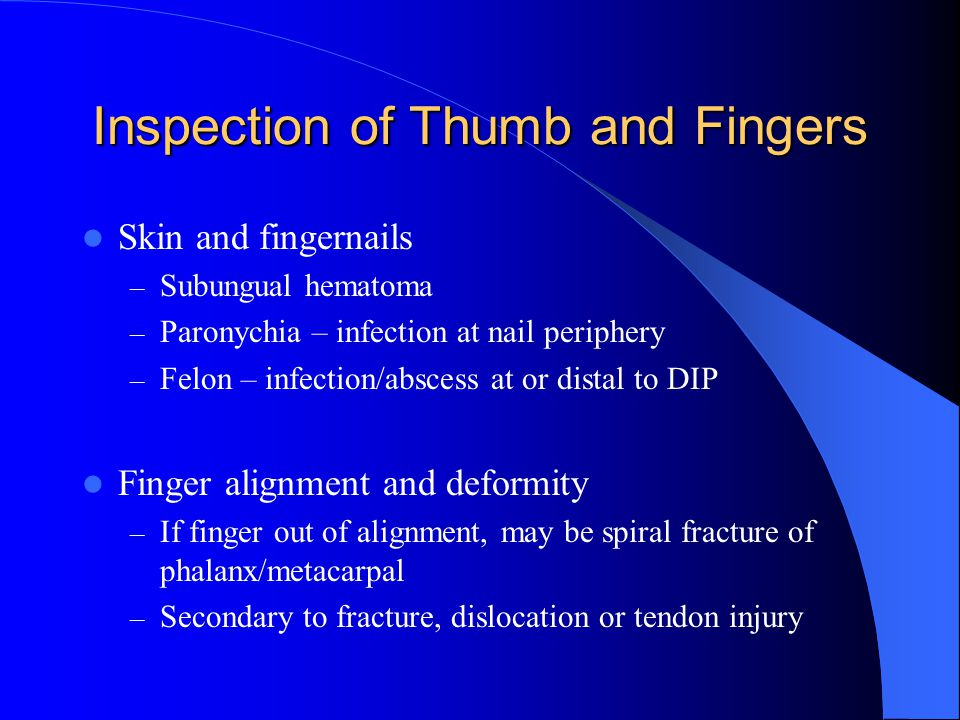 Inspection of Thumb and Fingers Skin and fingernails – Subungual hematoma – Paronychia – infection at nail periphery – Felon – infection/abscess at or distal to DIP Finger alignment and deformity – If finger out of alignment, may be spiral fracture of phalanx/metacarpal – Secondary to fracture, dislocation or tendon injury