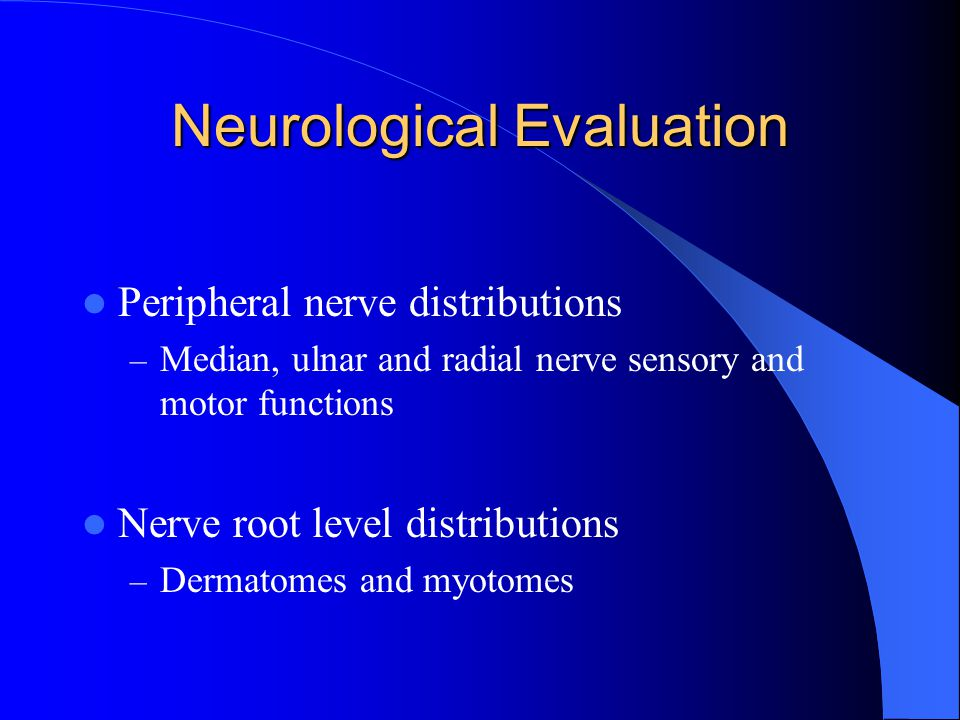 Neurological Evaluation Peripheral nerve distributions – Median, ulnar and radial nerve sensory and motor functions Nerve root level distributions – Dermatomes and myotomes