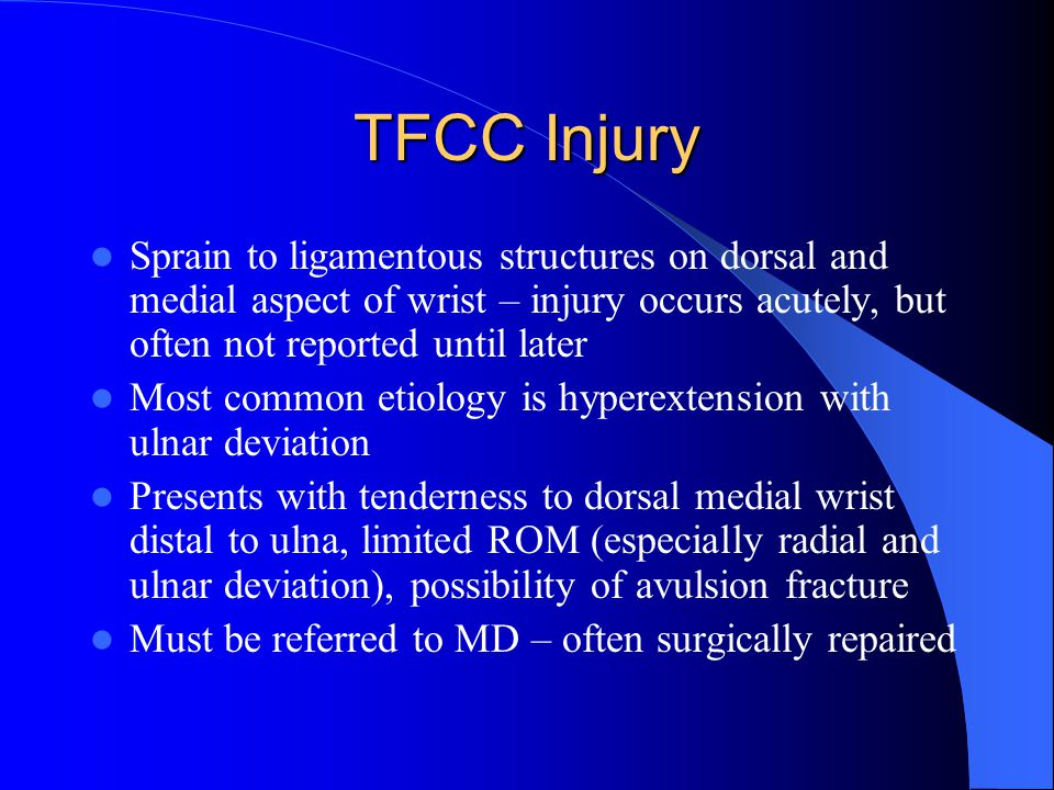 TFCC Injury Sprain to ligamentous structures on dorsal and medial aspect of wrist – injury occurs acutely, but often not reported until later Most common etiology is hyperextension with ulnar deviation Presents with tenderness to dorsal medial wrist distal to ulna, limited ROM (especially radial and ulnar deviation), possibility of avulsion fracture Must be referred to MD – often surgically repaired