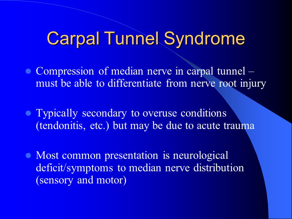 Carpal Tunnel Syndrome Compression of median nerve in carpal tunnel – must be able to differentiate from nerve root injury Typically secondary to overuse conditions (tendonitis, etc.) but may be due to acute trauma Most common presentation is neurological deficit/symptoms to median nerve distribution (sensory and motor)