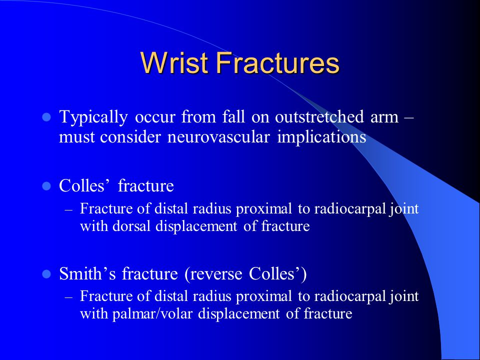 Wrist Fractures Typically occur from fall on outstretched arm – must consider neurovascular implications Colles' fracture – Fracture of distal radius proximal to radiocarpal joint with dorsal displacement of fracture Smith's fracture (reverse Colles') – Fracture of distal radius proximal to radiocarpal joint with palmar/volar displacement of fracture