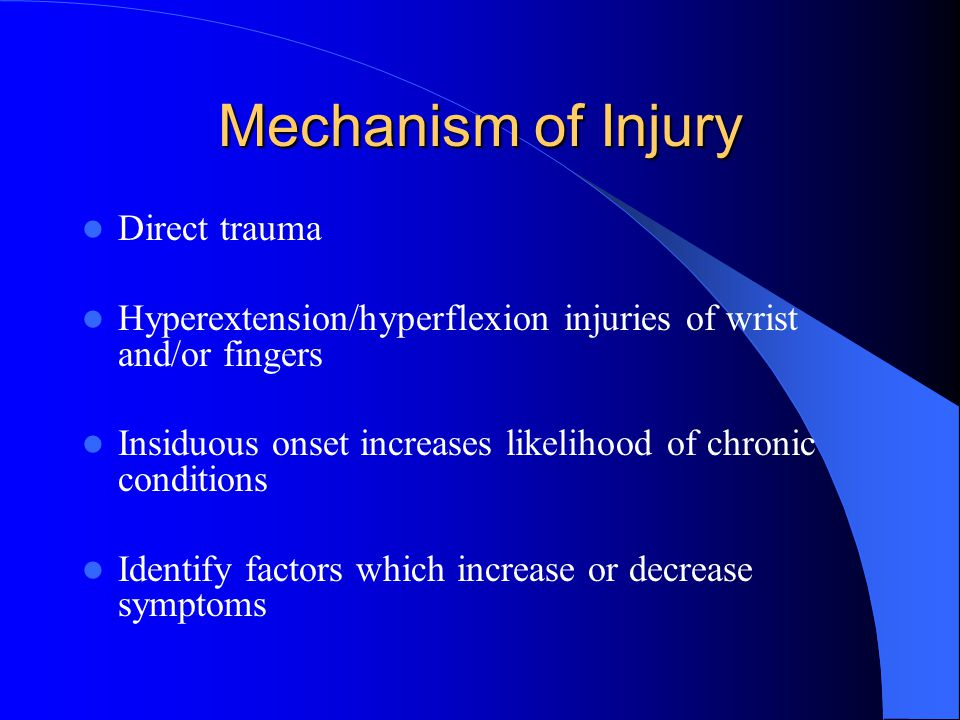 Mechanism of Injury Direct trauma Hyperextension/hyperflexion injuries of wrist and/or fingers Insiduous onset increases likelihood of chronic conditions Identify factors which increase or decrease symptoms
