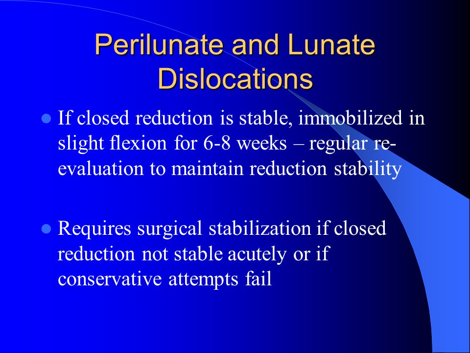 Perilunate and Lunate Dislocations If closed reduction is stable, immobilized in slight flexion for 6-8 weeks – regular re- evaluation to maintain reduction stability Requires surgical stabilization if closed reduction not stable acutely or if conservative attempts fail