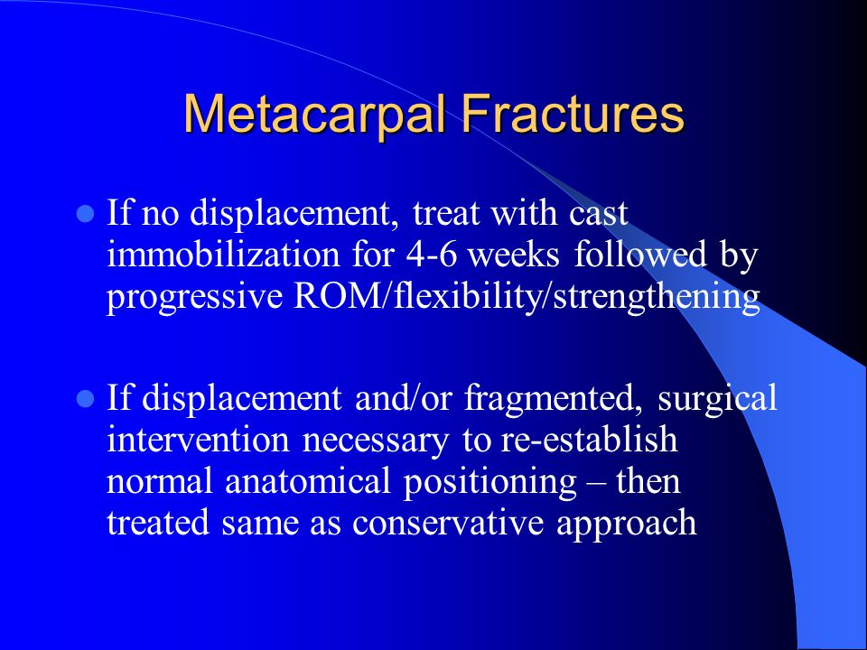 If no displacement, treat with cast immobilization for 4-6 weeks followed by progressive ROM/flexibility/strengthening If displacement and/or fragmented, surgical intervention necessary to re-establish normal anatomical positioning – then treated same as conservative approach