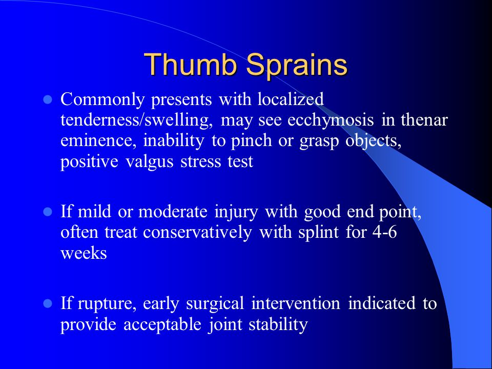 Thumb Sprains Commonly presents with localized tenderness/swelling, may see ecchymosis in thenar eminence, inability to pinch or grasp objects, positive valgus stress test If mild or moderate injury with good end point, often treat conservatively with splint for 4-6 weeks If rupture, early surgical intervention indicated to provide acceptable joint stability