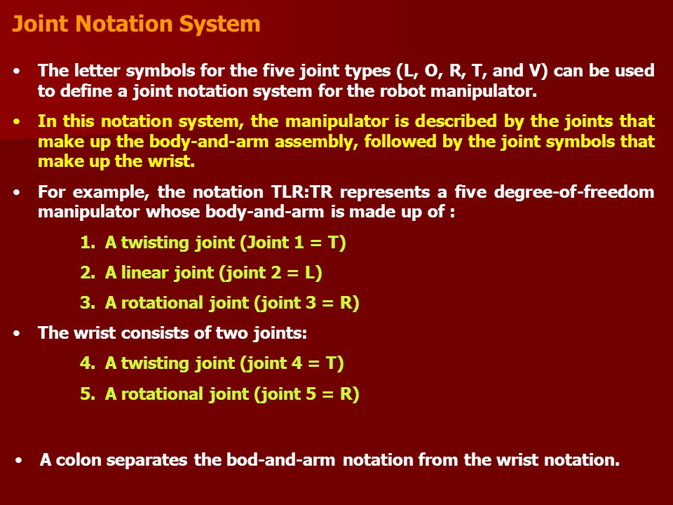Joint Notation System The letter symbols for the five joint types (L, O, R, T, and V) can be used to define a joint notation system for the robot manipulator.
