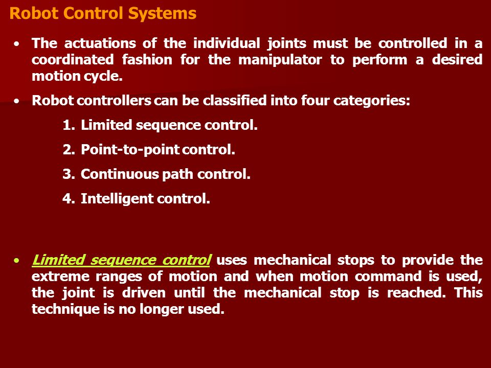 Robot Control Systems The actuations of the individual joints must be controlled in a coordinated fashion for the manipulator to perform a desired motion cycle.