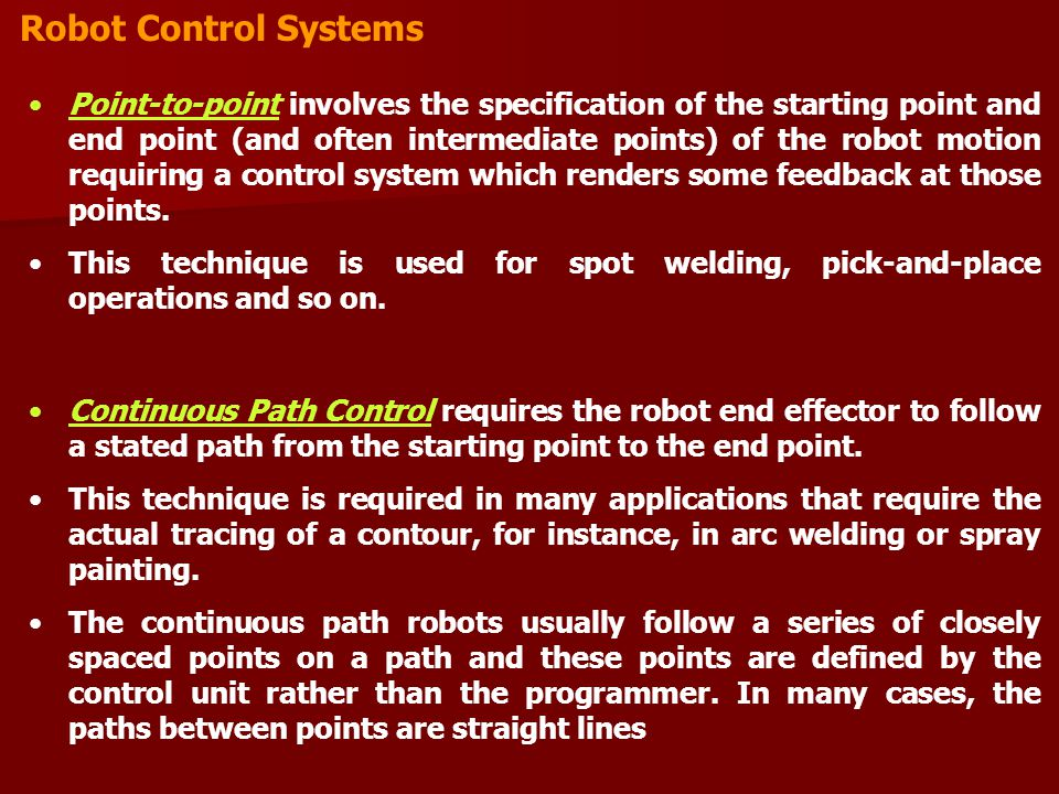 Robot Control Systems Point-to-point involves the specification of the starting point and end point (and often intermediate points) of the robot motion requiring a control system which renders some feedback at those points.