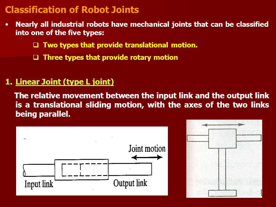 Classification of Robot Joints Nearly all industrial robots have mechanical joints that can be classified into one of the five types:  Two types that provide translational motion.