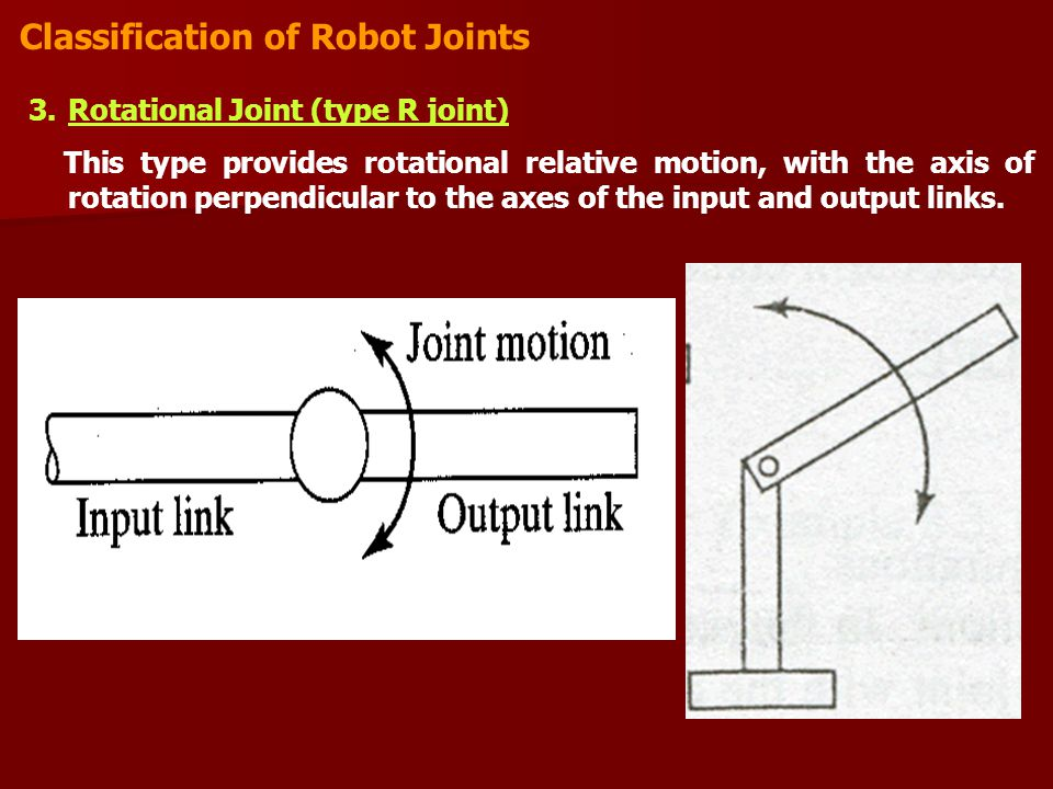 Classification of Robot Joints 3.Rotational Joint (type R joint) This type provides rotational relative motion, with the axis of rotation perpendicular to the axes of the input and output links.