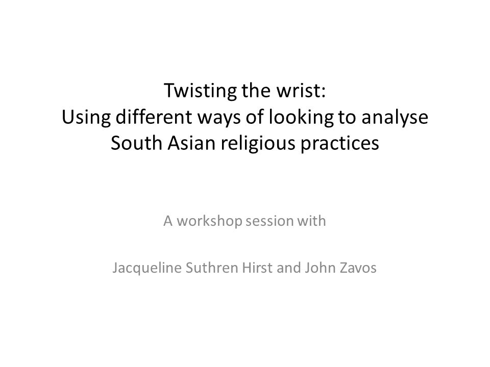 Twisting the wrist: Using different ways of looking to analyse South Asian religious practices A workshop session with Jacqueline Suthren Hirst and Jo