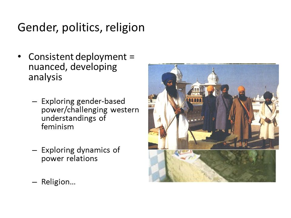 Gender, politics, religion Consistent deployment = nuanced, developing analysis – Exploring gender-based power/challenging western understandings of feminism – Exploring dynamics of power relations – Religion…