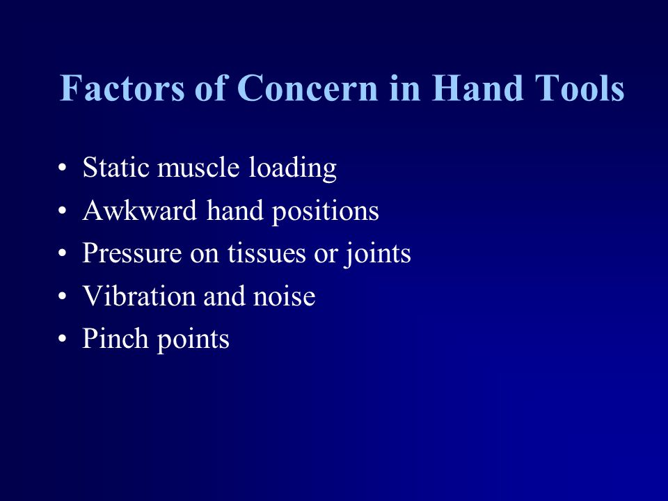 Design and Selection of Tools Handedness Reduce the handedness of tools when possible How is the force applied and used.