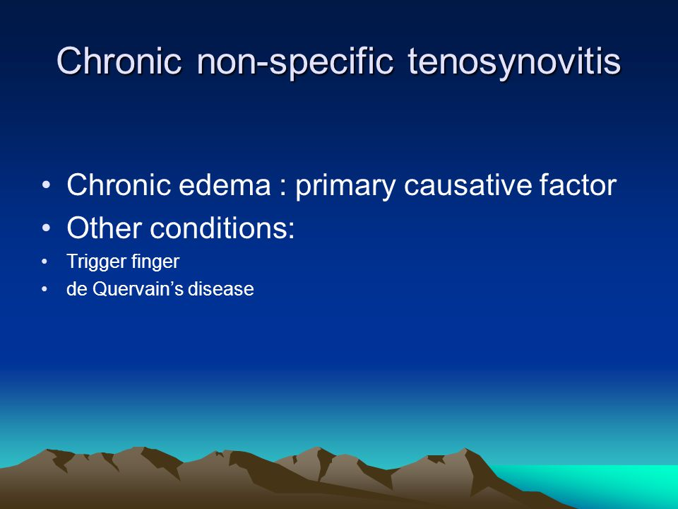Chronic non-specific tenosynovitis Chronic edema : primary causative factor Other conditions: Trigger finger de Quervain's disease