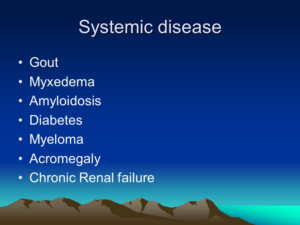 Systemic disease Gout Myxedema Amyloidosis Diabetes Myeloma Acromegaly Chronic Renal failure