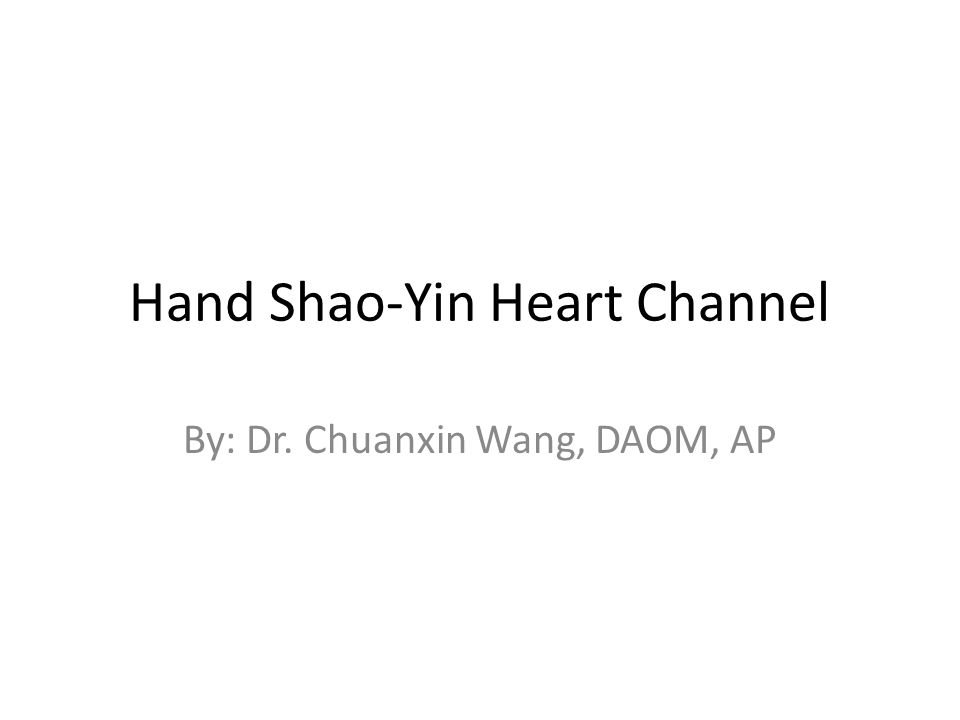 Hand Shao-Yin Heart Channel By: Dr. Chuanxin Wang, DAOM, AP