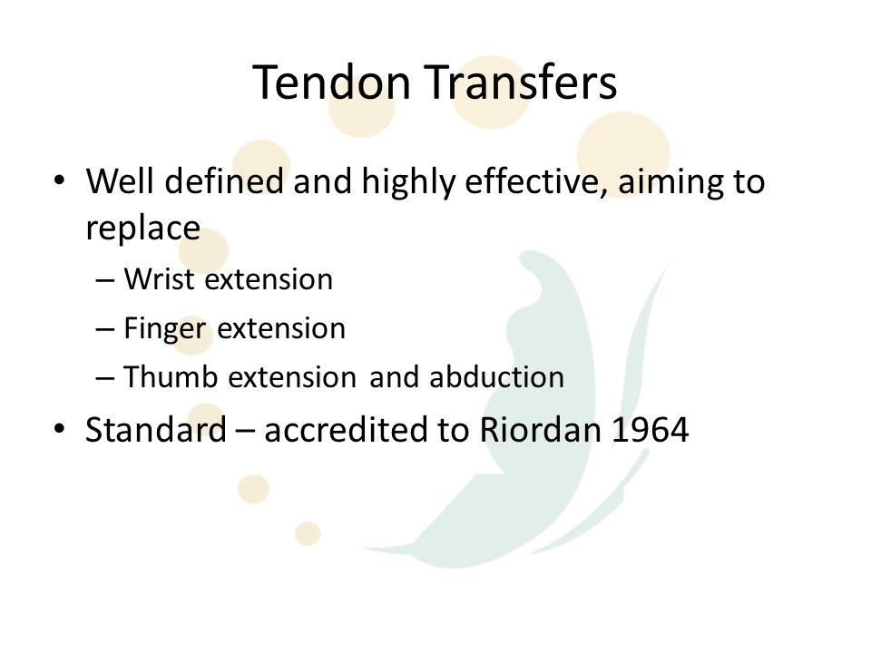 Tendon Transfers Well defined and highly effective, aiming to replace – Wrist extension – Finger extension – Thumb extension and abduction Standard –