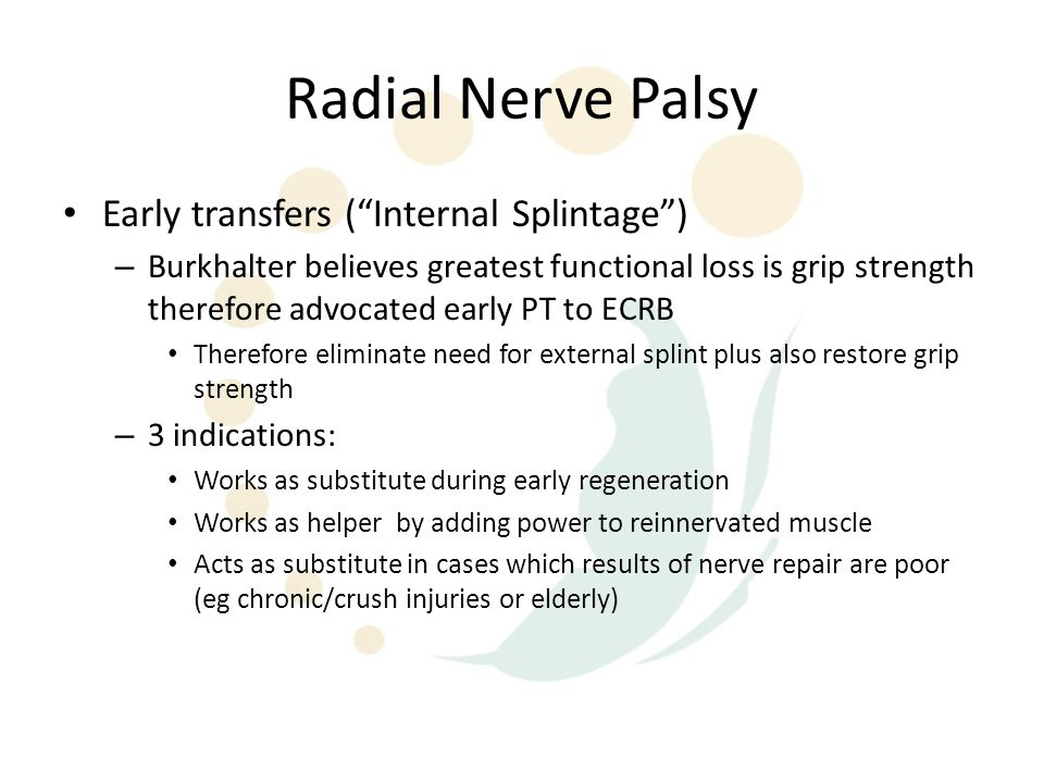 """Radial Nerve Palsy Early transfers (""""Internal Splintage"""") – Burkhalter believes greatest functional loss is grip strength therefore advocated early PT"""