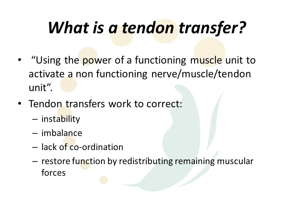 """What is a tendon transfer? """"Using the power of a functioning muscle unit to activate a non functioning nerve/muscle/tendon unit"""". Tendon transfers wor"""