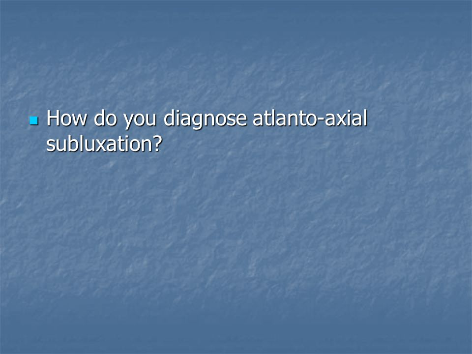 How do you diagnose atlanto-axial subluxation? How do you diagnose atlanto-axial subluxation?