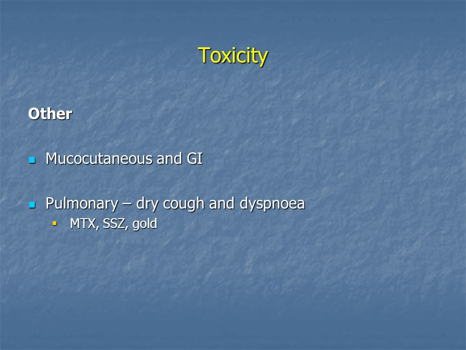 Toxicity Other Mucocutaneous and GI Mucocutaneous and GI Pulmonary – dry cough and dyspnoea Pulmonary – dry cough and dyspnoea  MTX, SSZ, gold