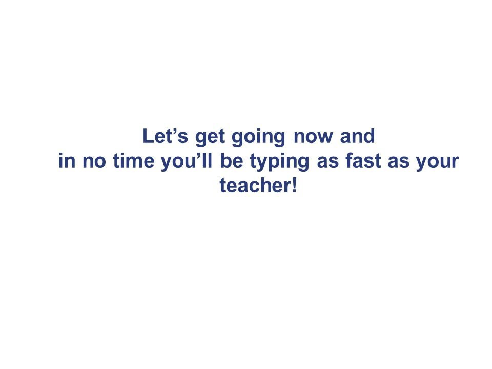 Let's get going now and in no time you'll be typing as fast as your teacher!