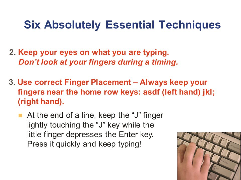 Six Absolutely Essential Techniques 2. Keep your eyes on what you are typing.