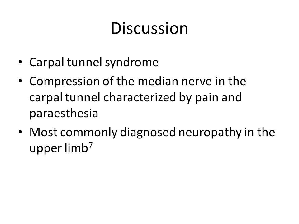 Discussion Carpal tunnel syndrome Compression of the median nerve in the carpal tunnel characterized by pain and paraesthesia Most commonly diagnosed neuropathy in the upper limb 7