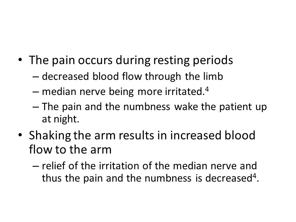 The pain occurs during resting periods – decreased blood flow through the limb – median nerve being more irritated. 4 – The pain and the numbness wake