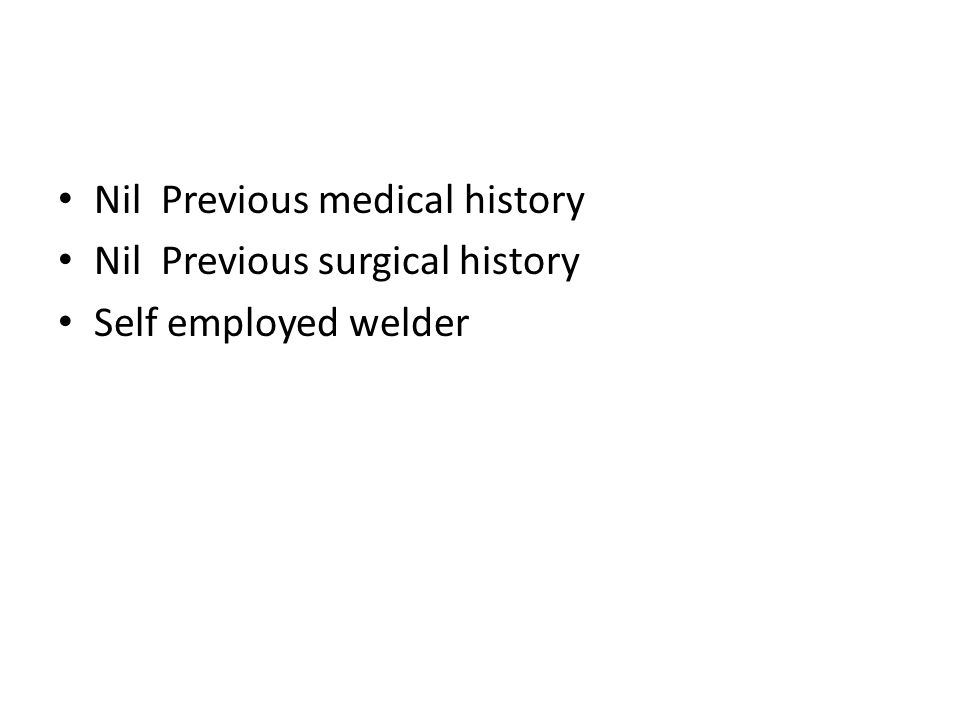Nil Previous medical history Nil Previous surgical history Self employed welder
