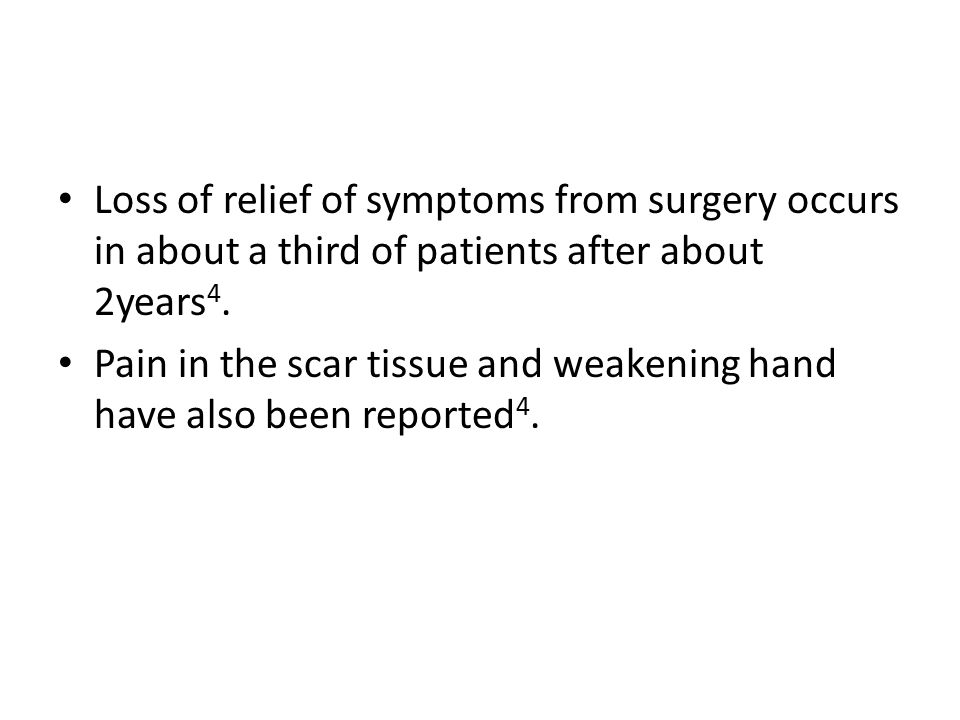 Loss of relief of symptoms from surgery occurs in about a third of patients after about 2years 4. Pain in the scar tissue and weakening hand have also