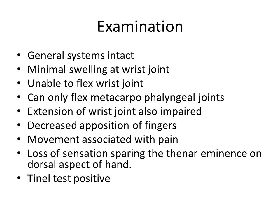 Examination General systems intact Minimal swelling at wrist joint Unable to flex wrist joint Can only flex metacarpo phalyngeal joints Extension of wrist joint also impaired Decreased apposition of fingers Movement associated with pain Loss of sensation sparing the thenar eminence on dorsal aspect of hand.