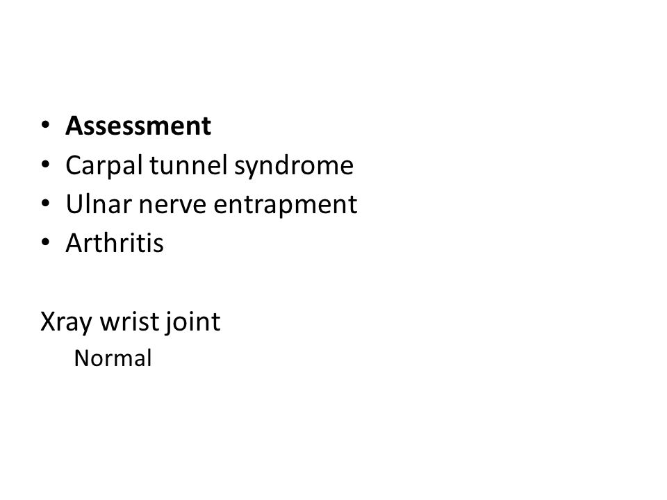 Assessment Carpal tunnel syndrome Ulnar nerve entrapment Arthritis Xray wrist joint Normal