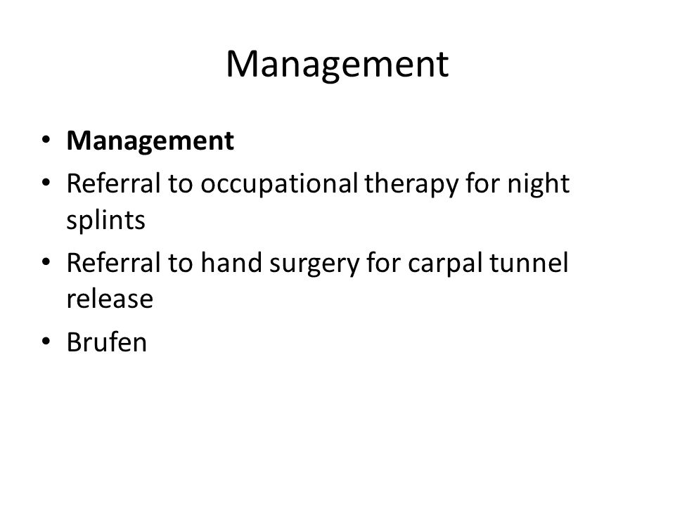 Management Referral to occupational therapy for night splints Referral to hand surgery for carpal tunnel release Brufen
