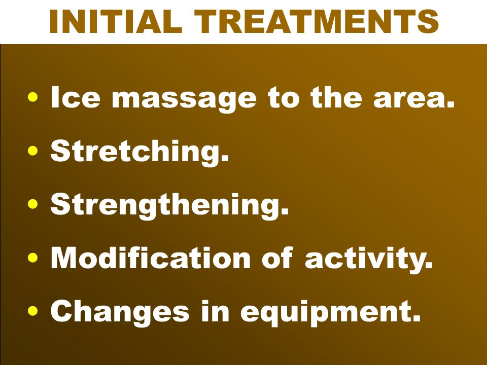 INITIAL TREATMENTS Ice massage to the area. Stretching. Strengthening. Modification of activity. Changes in equipment.
