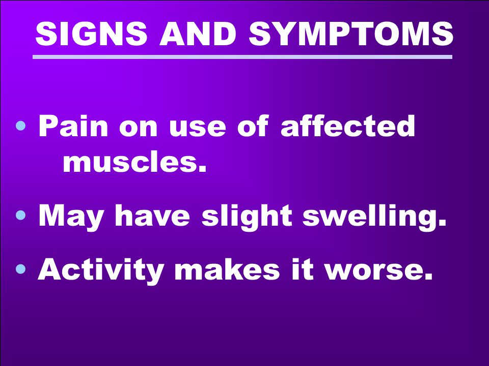 SIGNS AND SYMPTOMS Pain on use of affected muscles. May have slight swelling. Activity makes it worse.