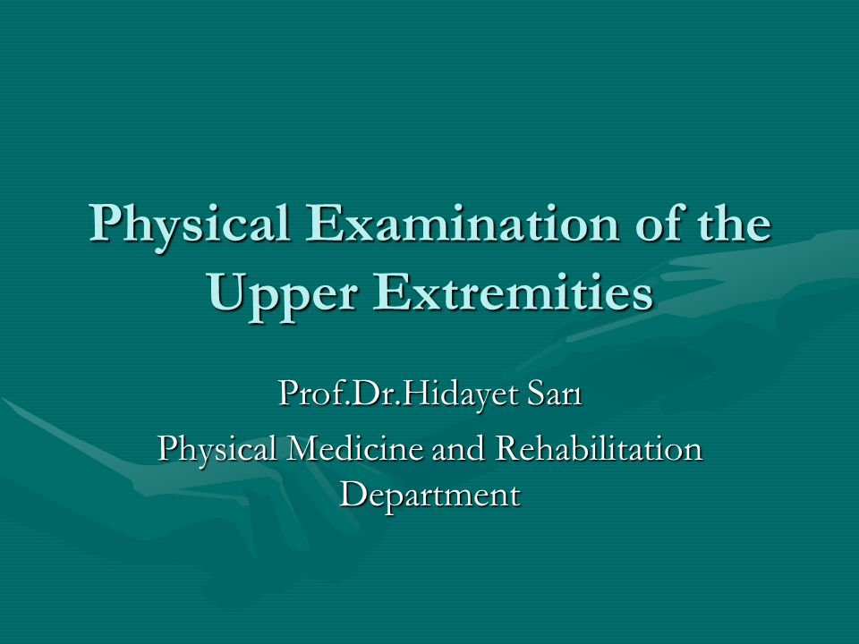 Physical Examination of the Upper Extremities Prof.Dr.Hidayet Sarı Physical Medicine and Rehabilitation Department