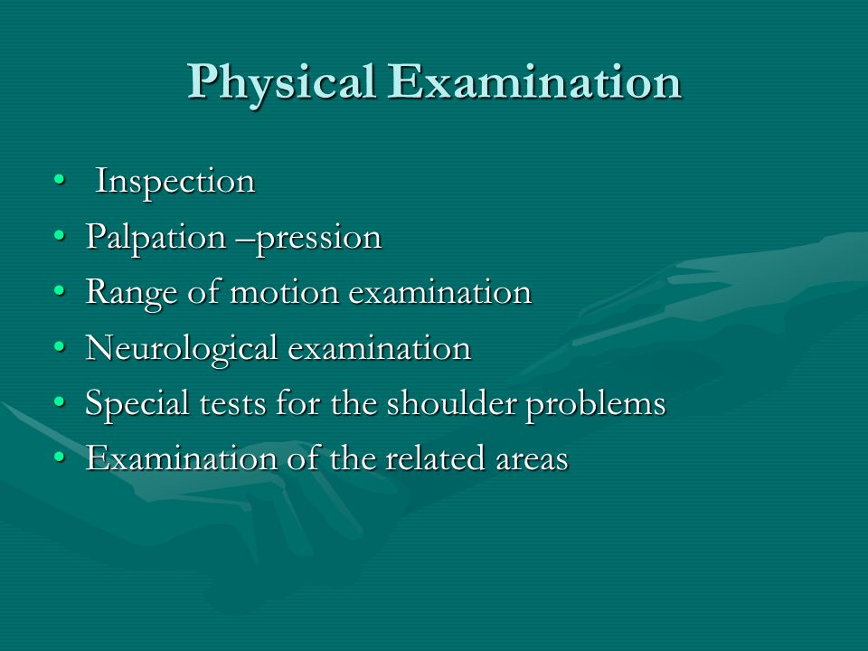 Physical Examination Inspection Inspection Palpation –pressionPalpation –pression Range of motion examinationRange of motion examination Neurological examinationNeurological examination Special tests for the shoulder problemsSpecial tests for the shoulder problems Examination of the related areasExamination of the related areas