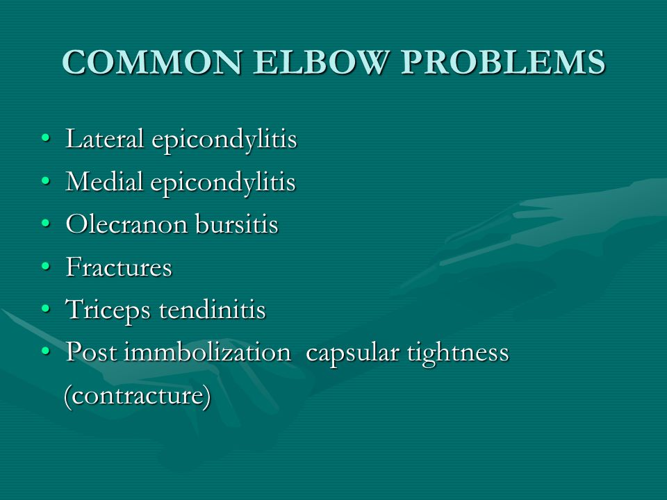 COMMON ELBOW PROBLEMS Lateral epicondylitisLateral epicondylitis Medial epicondylitisMedial epicondylitis Olecranon bursitisOlecranon bursitis FracturesFractures Triceps tendinitisTriceps tendinitis Post immbolization capsular tightnessPost immbolization capsular tightness (contracture) (contracture)