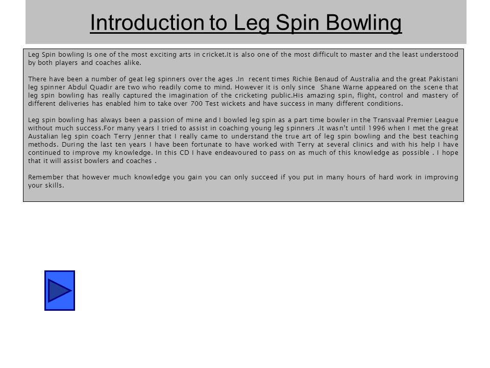 Introduction to Leg Spin Bowling Leg Spin bowling Is one of the most exciting arts in cricket.It is also one of the most difficult to master and the least understood by both players and coaches alike.