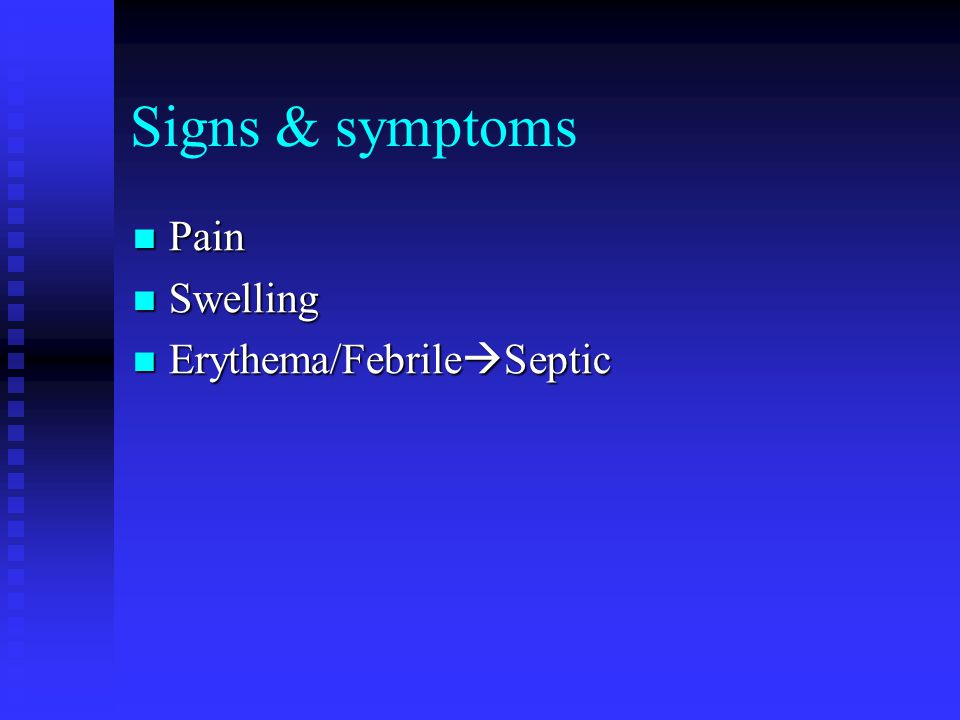 Signs & symptoms Pain Pain Swelling Swelling Erythema/Febrile  Septic Erythema/Febrile  Septic