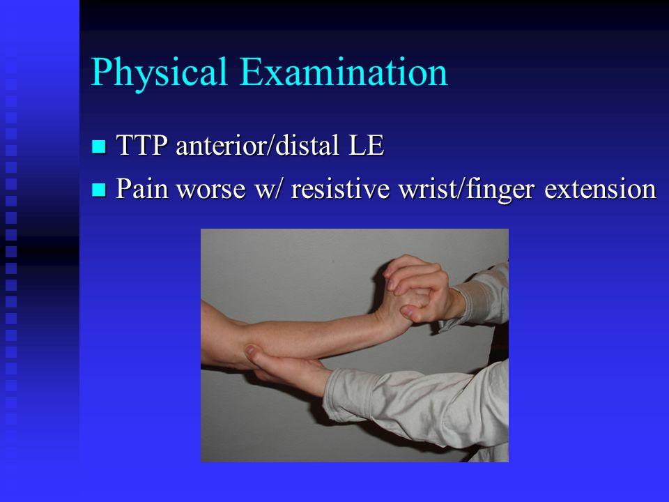Physical Examination TTP anterior/distal LE TTP anterior/distal LE Pain worse w/ resistive wrist/finger extension Pain worse w/ resistive wrist/finger extension