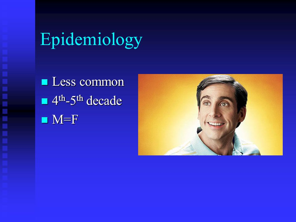 Epidemiology Less common Less common 4 th -5 th decade 4 th -5 th decade M=F M=F