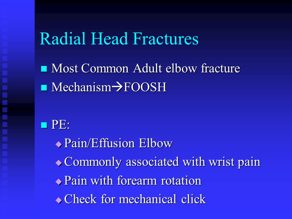 Radial Head Fractures Most Common Adult elbow fracture Most Common Adult elbow fracture Mechanism  FOOSH Mechanism  FOOSH PE: PE:  Pain/Effusion Elbow  Commonly associated with wrist pain  Pain with forearm rotation  Check for mechanical click