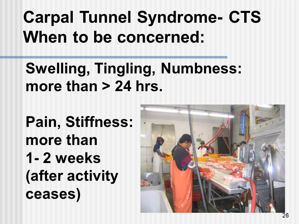 26 Carpal Tunnel Syndrome- CTS When to be concerned: Swelling, Tingling, Numbness: more than > 24 hrs.