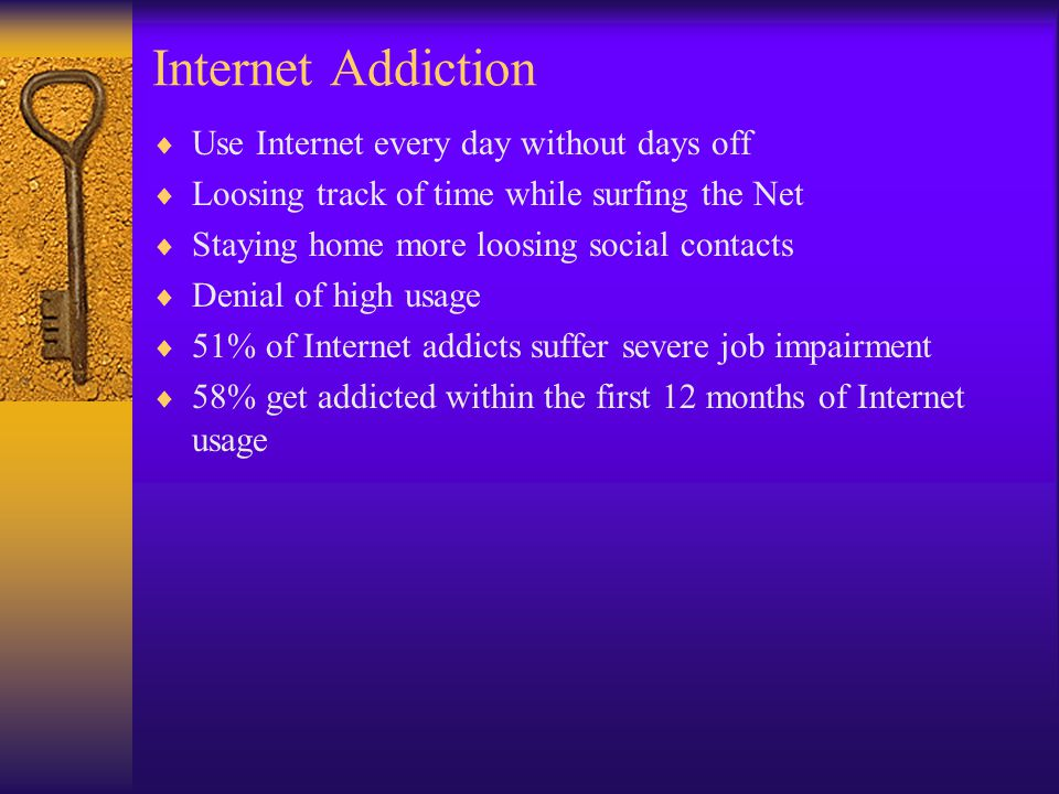 Internet Addiction  Use Internet every day without days off  Loosing track of time while surfing the Net  Staying home more loosing social contacts