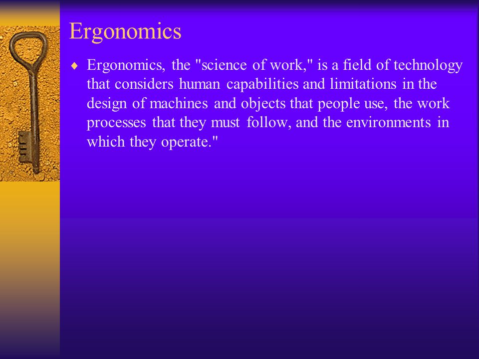 Ergonomics  Ergonomics, the science of work, is a field of technology that considers human capabilities and limitations in the design of machines and objects that people use, the work processes that they must follow, and the environments in which they operate.