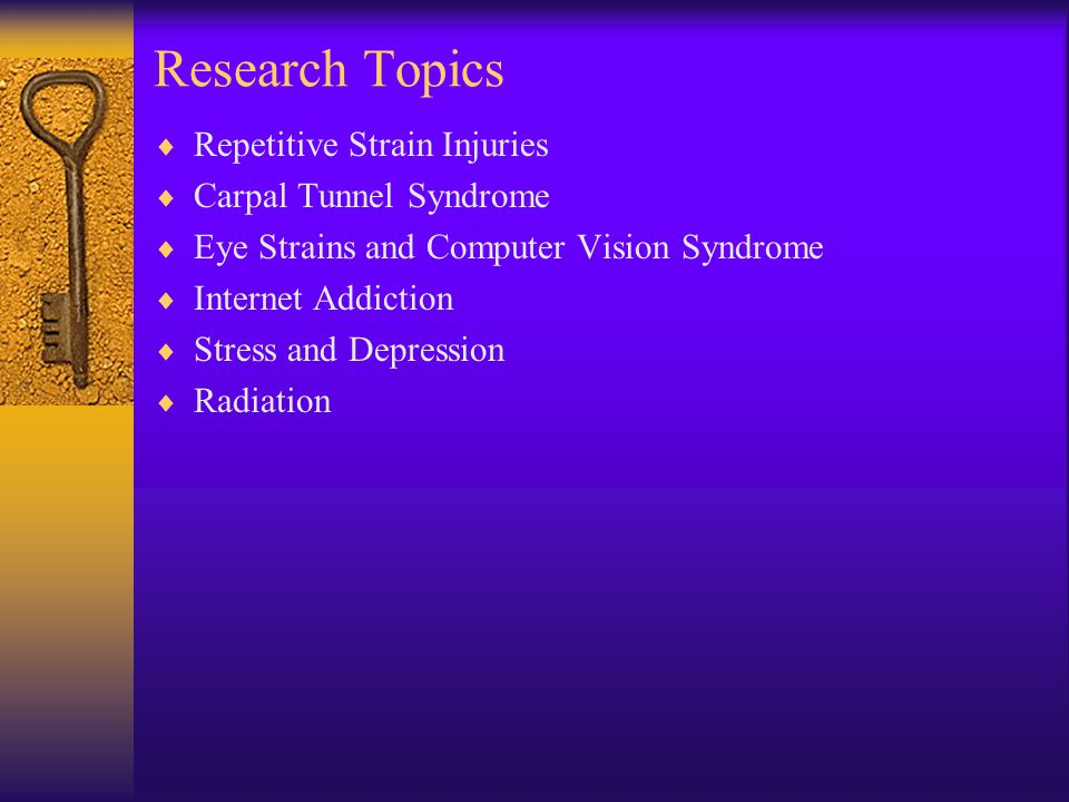 Research Topics  Repetitive Strain Injuries  Carpal Tunnel Syndrome  Eye Strains and Computer Vision Syndrome  Internet Addiction  Stress and Dep