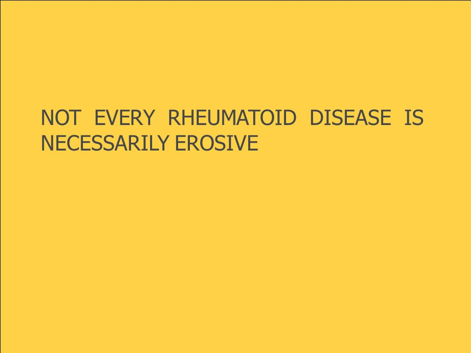 NOT EVERY RHEUMATOID DISEASE IS NECESSARILY EROSIVE